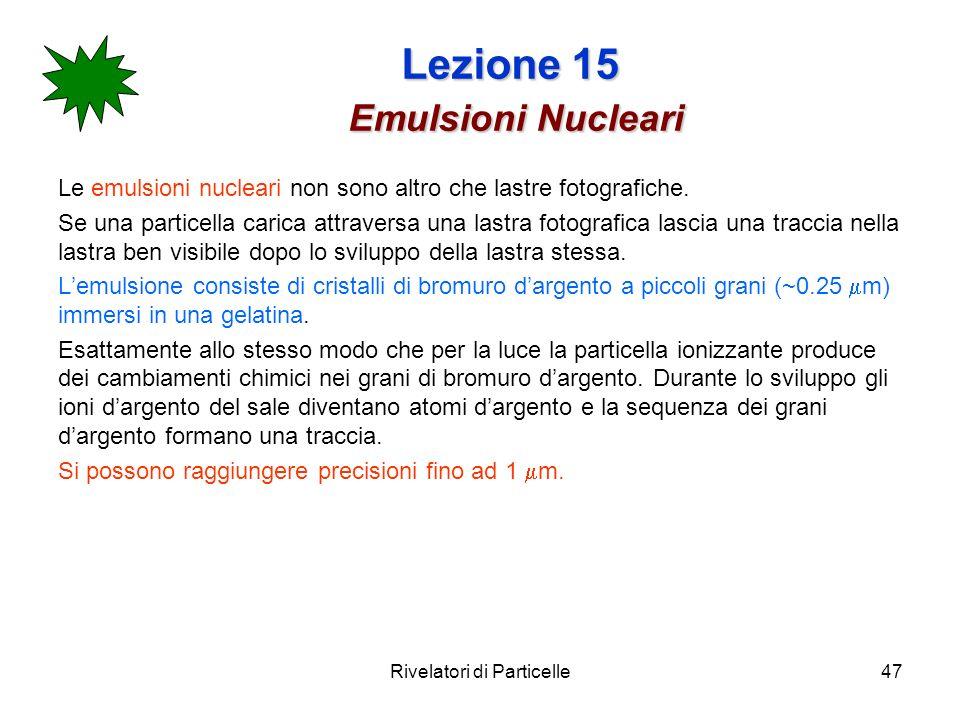 Rivelatori di Particelle47 Lezione 15 Emulsioni Nucleari Le emulsioni nucleari non sono altro che lastre fotografiche. Se una particella carica attrav