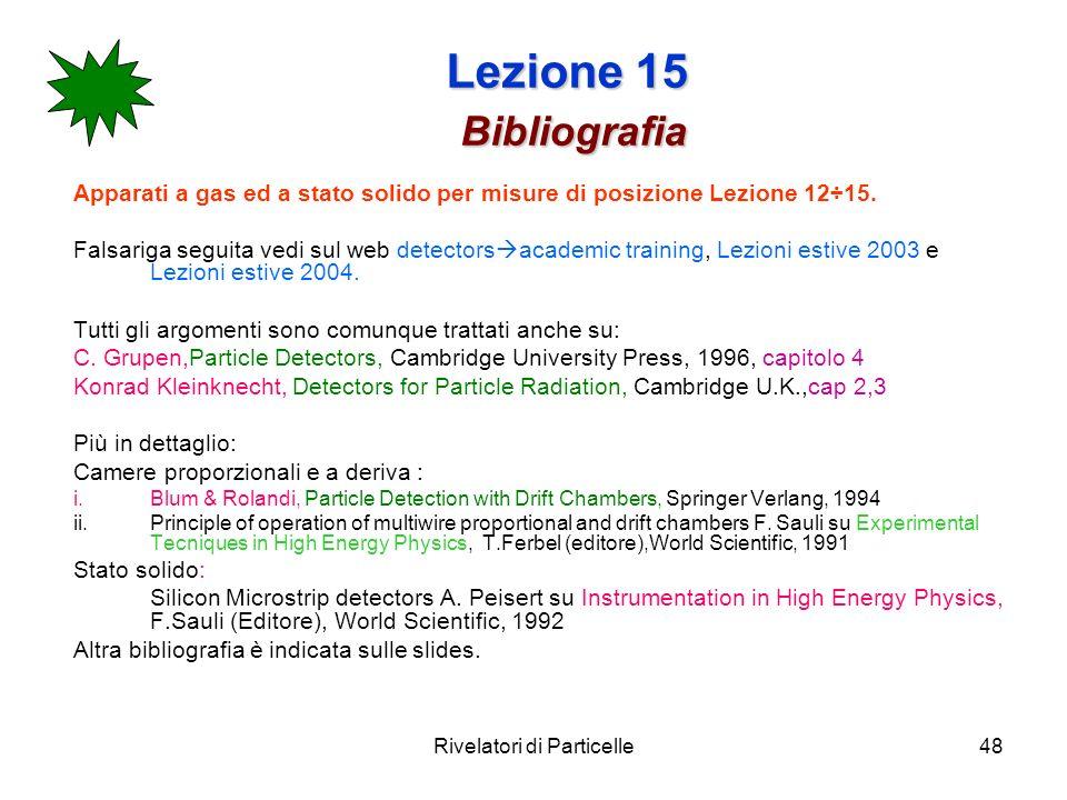 Rivelatori di Particelle48 Lezione 15 Bibliografia Apparati a gas ed a stato solido per misure di posizione Lezione 12÷15. Falsariga seguita vedi sul