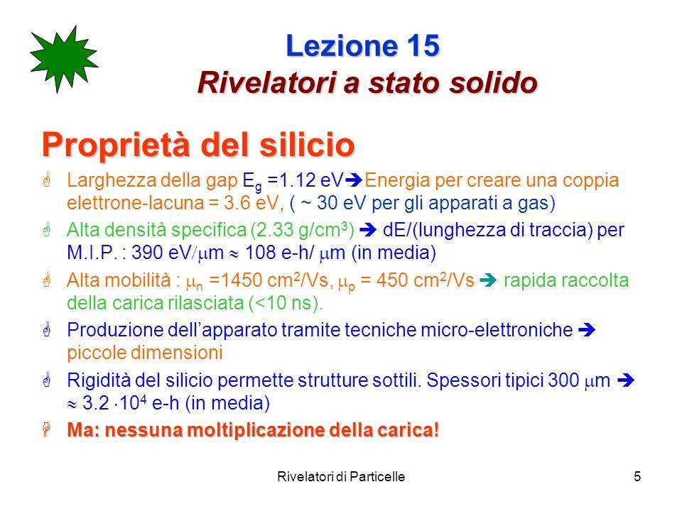 Rivelatori di Particelle5 Lezione 15 Rivelatori a stato solido Proprietà del silicio Larghezza della gap E g =1.12 eV Energia per creare una coppia el