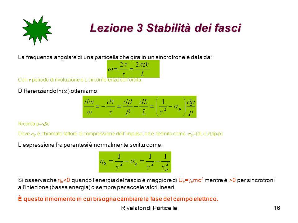 Rivelatori di Particelle16 Lezione 3 Stabilità dei fasci Lezione 3 Stabilità dei fasci La frequenza angolare di una particella che gira in un sincrotr