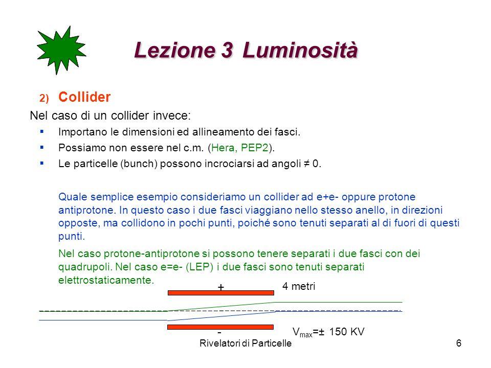 Rivelatori di Particelle6 Lezione 3 Luminosità 2) Collider Nel caso di un collider invece: Importano le dimensioni ed allineamento dei fasci. Possiamo