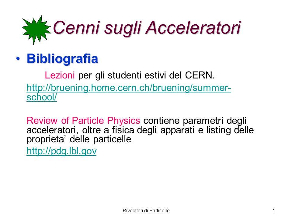 Rivelatori di Particelle 1 Cenni sugli Acceleratori BibliografiaBibliografia Lezioni per gli studenti estivi del CERN. http://bruening.home.cern.ch/br