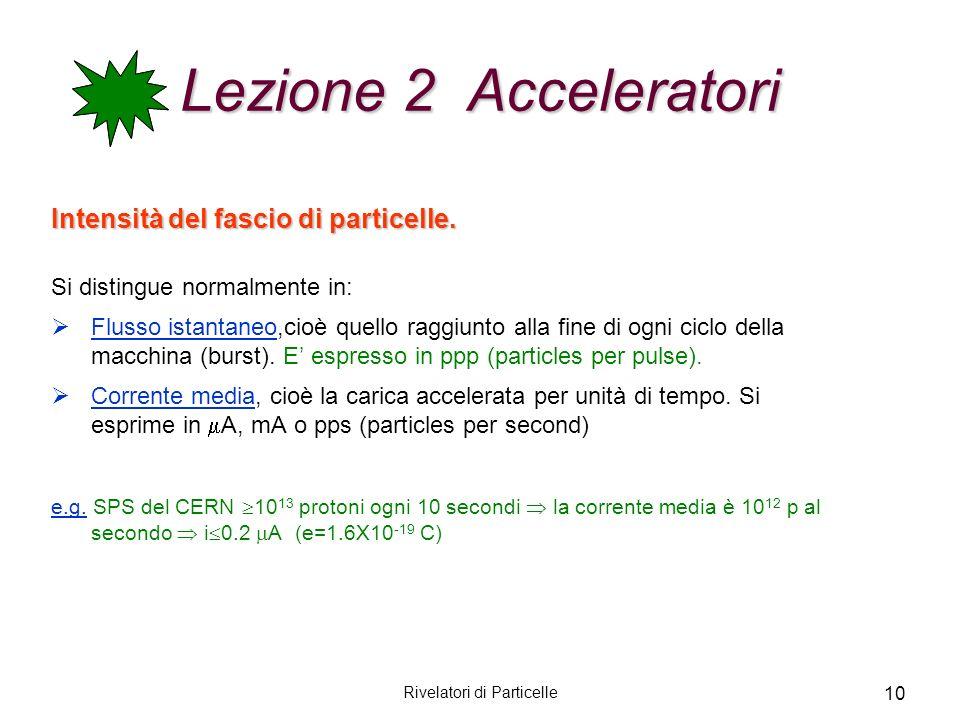 Rivelatori di Particelle 10 Lezione 2 Acceleratori Intensità del fascio di particelle. Si distingue normalmente in: Flusso istantaneo,cioè quello ragg
