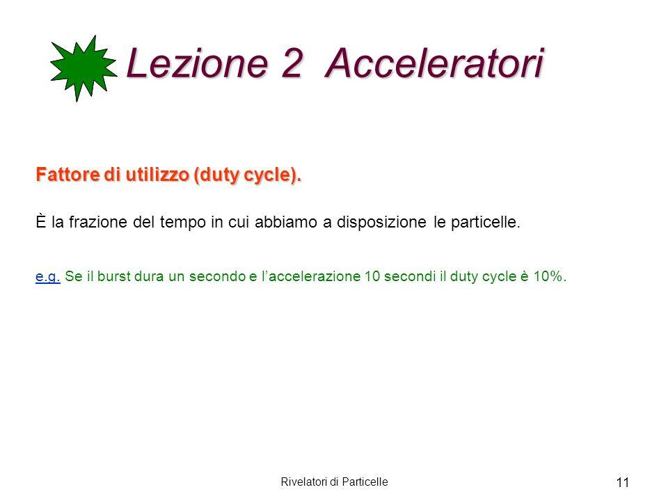 Rivelatori di Particelle 11 Lezione 2 Acceleratori Fattore di utilizzo (duty cycle). È la frazione del tempo in cui abbiamo a disposizione le particel