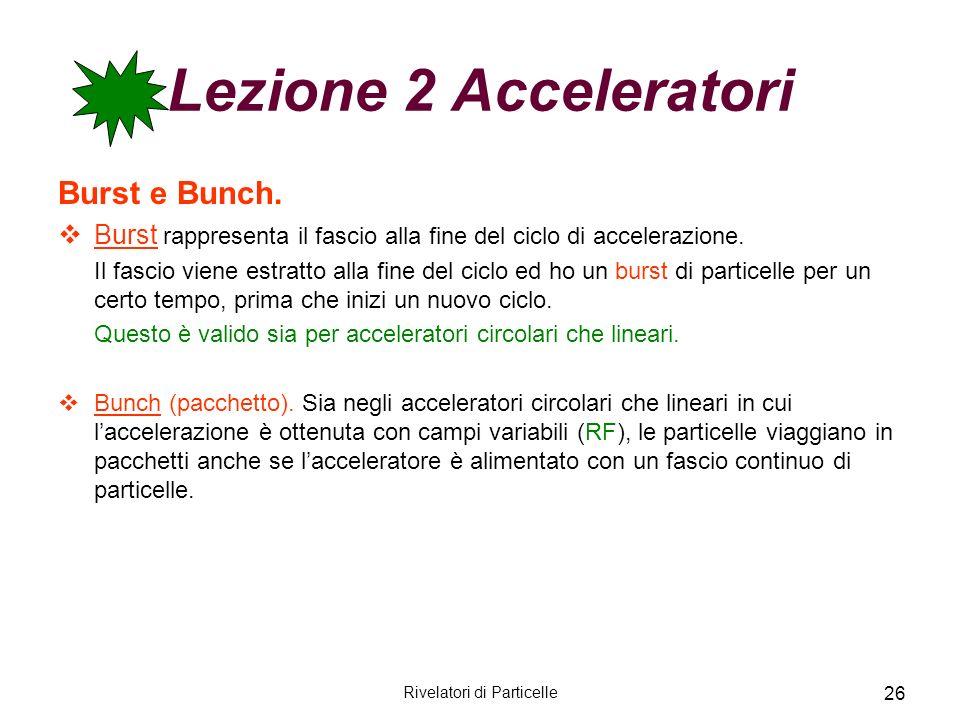 Rivelatori di Particelle 26 Lezione 2 Acceleratori Burst e Bunch. Burst rappresenta il fascio alla fine del ciclo di accelerazione. Il fascio viene es