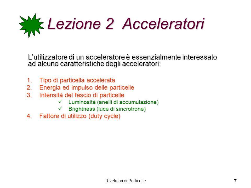 Rivelatori di Particelle 7 Lezione 2 Acceleratori Lutilizzatore di un acceleratore è essenzialmente interessato ad alcune caratteristiche degli accele