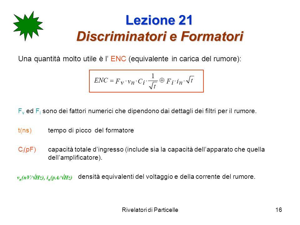 Rivelatori di Particelle16 Lezione 21 Discriminatori e Formatori Una quantità molto utile è l ENC (equivalente in carica del rumore): F v ed F i sono