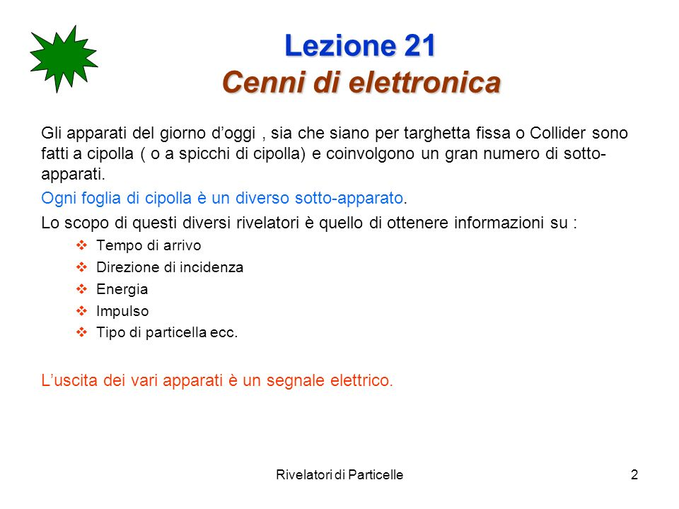 Rivelatori di Particelle2 Lezione 21 Cenni di elettronica Gli apparati del giorno doggi, sia che siano per targhetta fissa o Collider sono fatti a cip