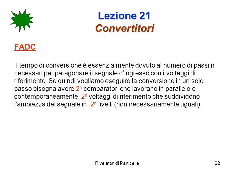Rivelatori di Particelle22 Lezione 21 Convertitori FADC Il tempo di conversione è essenzialmente dovuto al numero di passi n necessari per paragonare