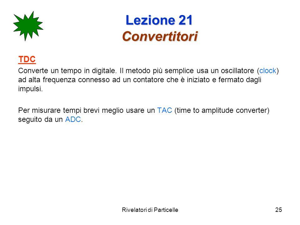 Rivelatori di Particelle25 Lezione 21 Convertitori TDC Converte un tempo in digitale. Il metodo più semplice usa un oscillatore (clock) ad alta freque
