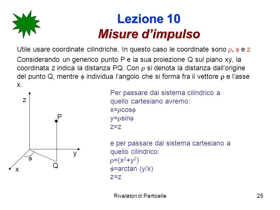 Rivelatori di Particelle25 Lezione 10 Misure dimpulso Utile usare coordinate cilindriche. In questo caso le coordinate sono e z Considerando un generi