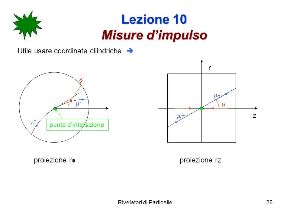 Rivelatori di Particelle26 Lezione 10 Misure dimpulso Utile usare coordinate cilindriche punto dinterazione + - r z + - proiezione r proiezione rz
