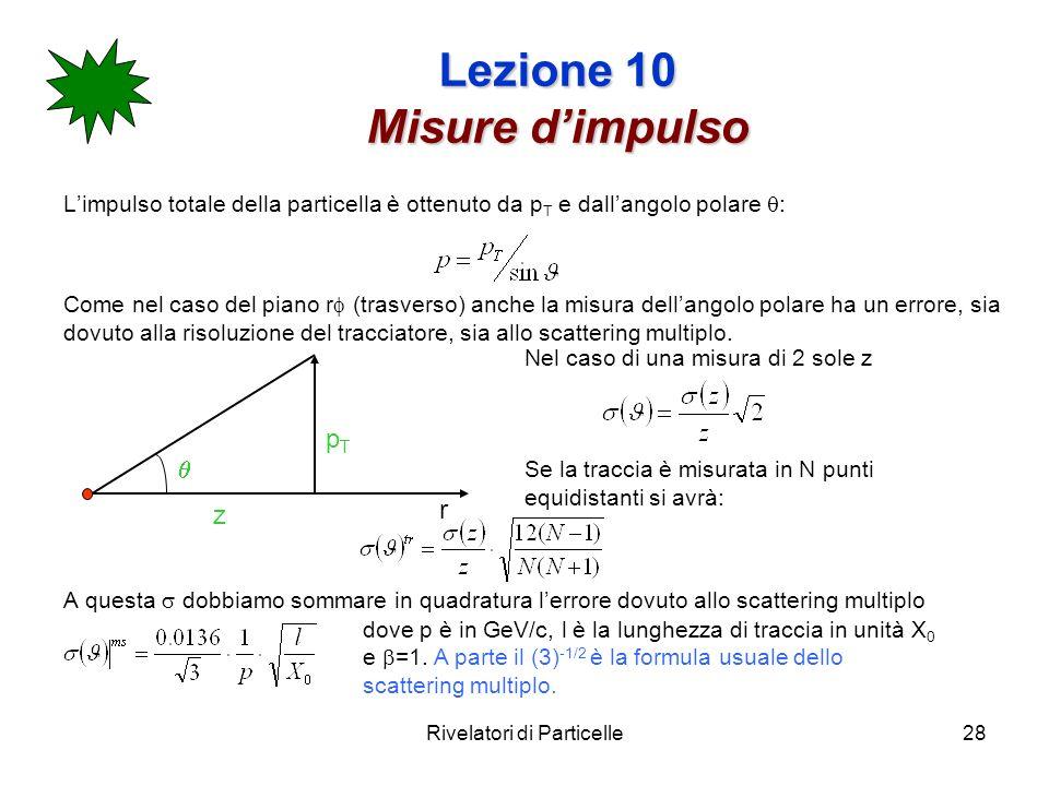 Rivelatori di Particelle28 Lezione 10 Misure dimpulso Limpulso totale della particella è ottenuto da p T e dallangolo polare : Come nel caso del piano