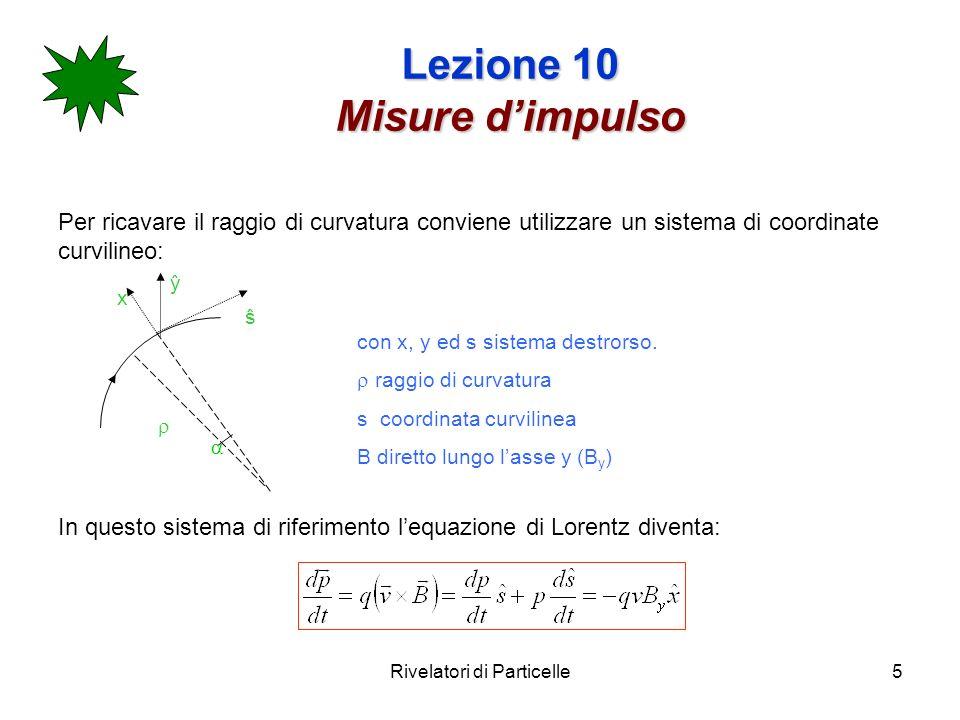 Rivelatori di Particelle5 Lezione 10 Misure dimpulso Per ricavare il raggio di curvatura conviene utilizzare un sistema di coordinate curvilineo: In q