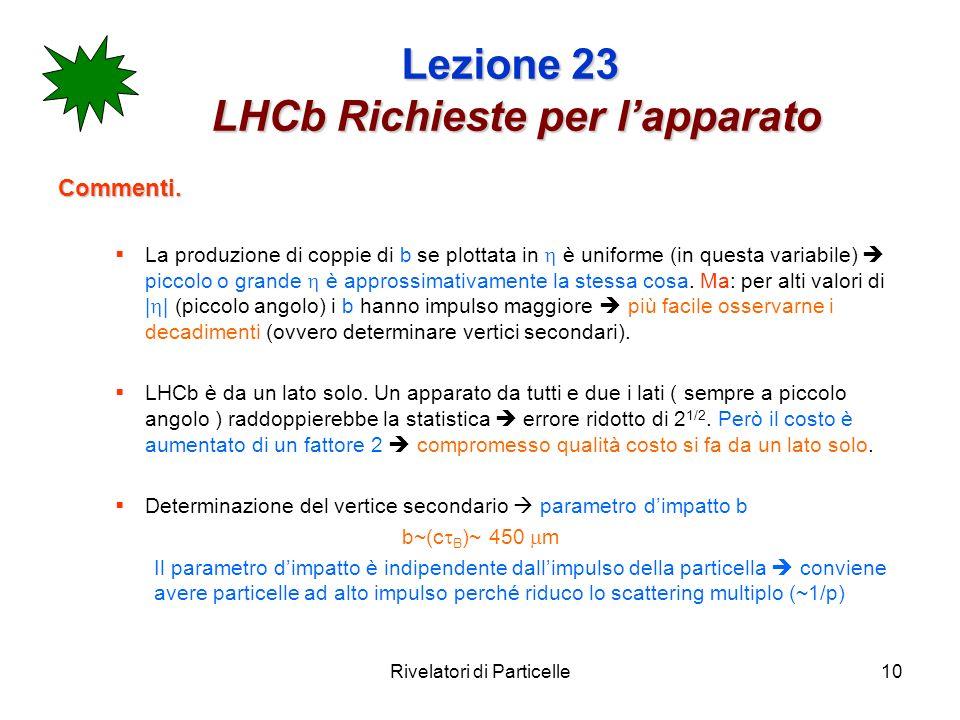 Rivelatori di Particelle10 Lezione 23 LHCb Richieste per lapparato Commenti. La produzione di coppie di b se plottata in è uniforme (in questa variabi