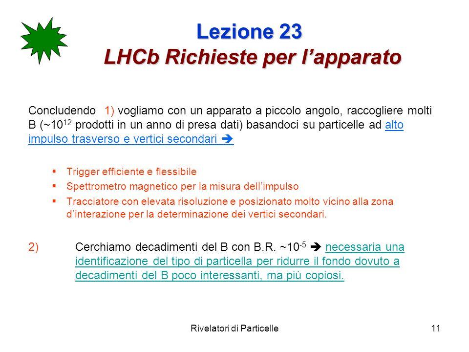 Rivelatori di Particelle11 Lezione 23 LHCb Richieste per lapparato Concludendo 1) vogliamo con un apparato a piccolo angolo, raccogliere molti B (~10