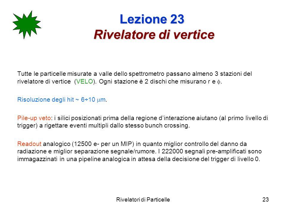 Rivelatori di Particelle23 Lezione 23 Rivelatore di vertice Tutte le particelle misurate a valle dello spettrometro passano almeno 3 stazioni del rive