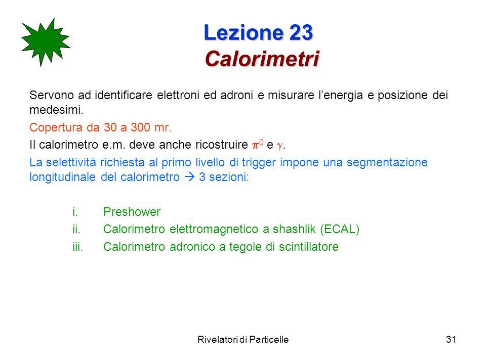 Rivelatori di Particelle31 Lezione 23 Calorimetri Servono ad identificare elettroni ed adroni e misurare lenergia e posizione dei medesimi. Copertura
