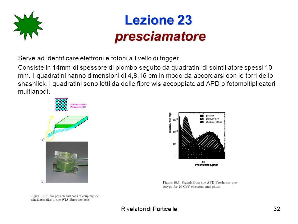 Rivelatori di Particelle32 Lezione 23 presciamatore Serve ad identificare elettroni e fotoni a livello di trigger. Consiste in 14mm di spessore di pio