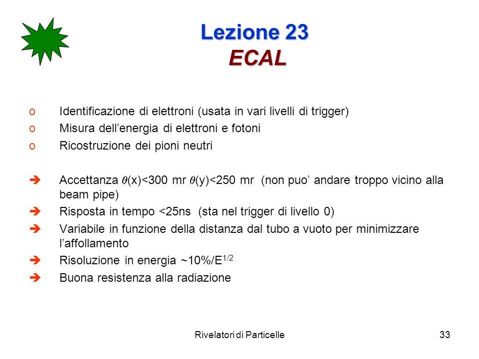 Rivelatori di Particelle33 Lezione 23 ECAL oIdentificazione di elettroni (usata in vari livelli di trigger) oMisura dellenergia di elettroni e fotoni