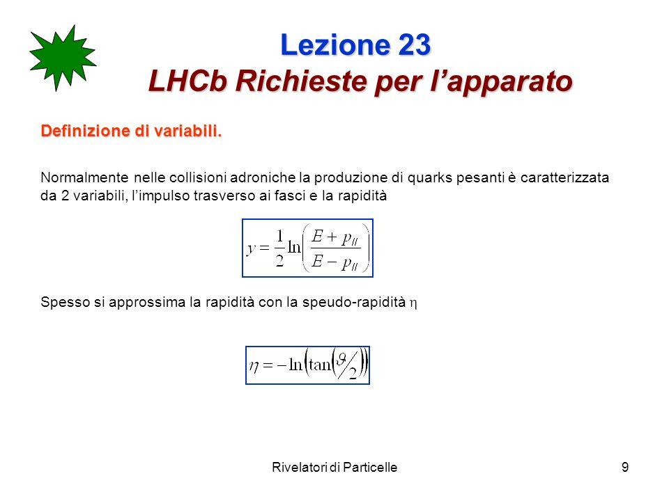 Rivelatori di Particelle9 Lezione 23 LHCb Richieste per lapparato Definizione di variabili. Normalmente nelle collisioni adroniche la produzione di qu
