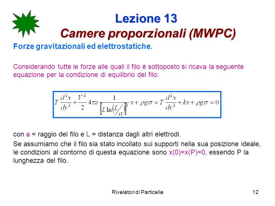 Rivelatori di Particelle12 Lezione 13 Camere proporzionali (MWPC) Forze gravitazionali ed elettrostatiche. Considerando tutte le forze alle quali il f