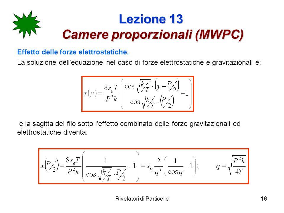 Rivelatori di Particelle16 Lezione 13 Camere proporzionali (MWPC) Effetto delle forze elettrostatiche. La soluzione dellequazione nel caso di forze el