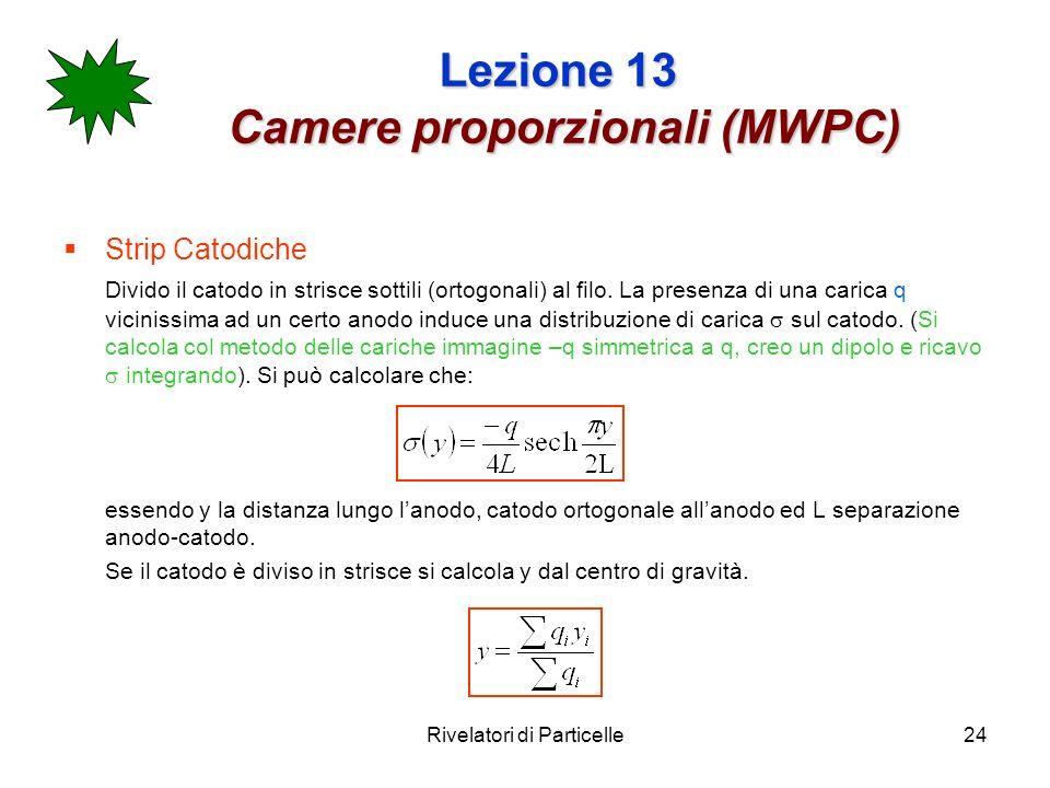 Rivelatori di Particelle24 Lezione 13 Camere proporzionali (MWPC) Strip Catodiche Divido il catodo in strisce sottili (ortogonali) al filo. La presenz