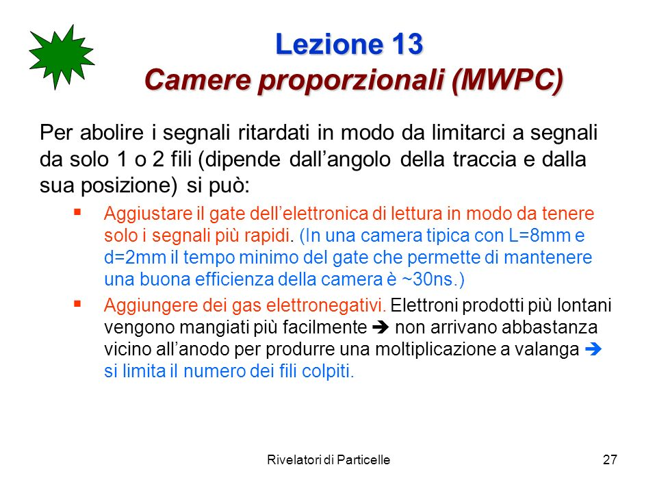 Rivelatori di Particelle27 Lezione 13 Camere proporzionali (MWPC) Per abolire i segnali ritardati in modo da limitarci a segnali da solo 1 o 2 fili (d
