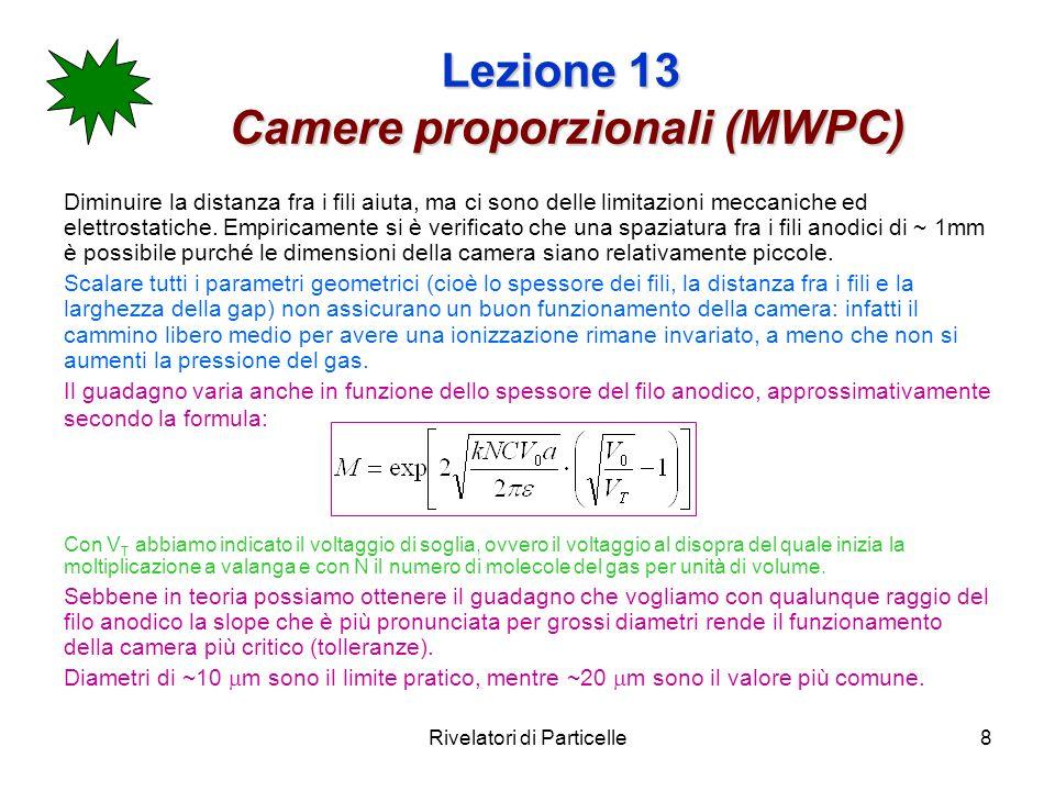Rivelatori di Particelle9 Lezione 13 Camere proporzionali (MWPC) In conclusione estrema attenzione deve essere posta nella costruzione della camera se non si vogliono instabilità e perdite di guadagno.