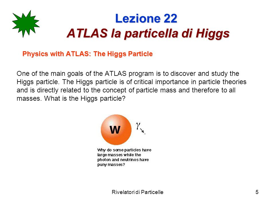 Rivelatori di Particelle5 Lezione 22 ATLAS la particella di Higgs Physics with ATLAS: The Higgs Particle One of the main goals of the ATLAS program is to discover and study the Higgs particle.