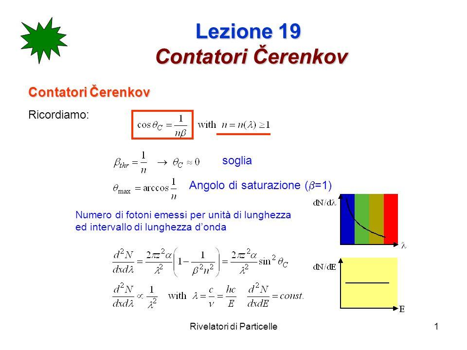 Rivelatori di Particelle2 Lezione 19 Contatori Čerenkov materialen-1 (soglia) Plexiglas (lucite)0.480.661.33 Acqua0.330.751.52 Aerogel0.025-0.0750.93-0.9764.5-2.7 Pentano (STP)1.7 x 10 -3 0.998317.2 CO 2 4.3 x 10 -4 0.999634.1 H 2 (STP)1.4 x 10 -4 0.9998659.8 He (STP)3.3 x 10 -5 0.99997123