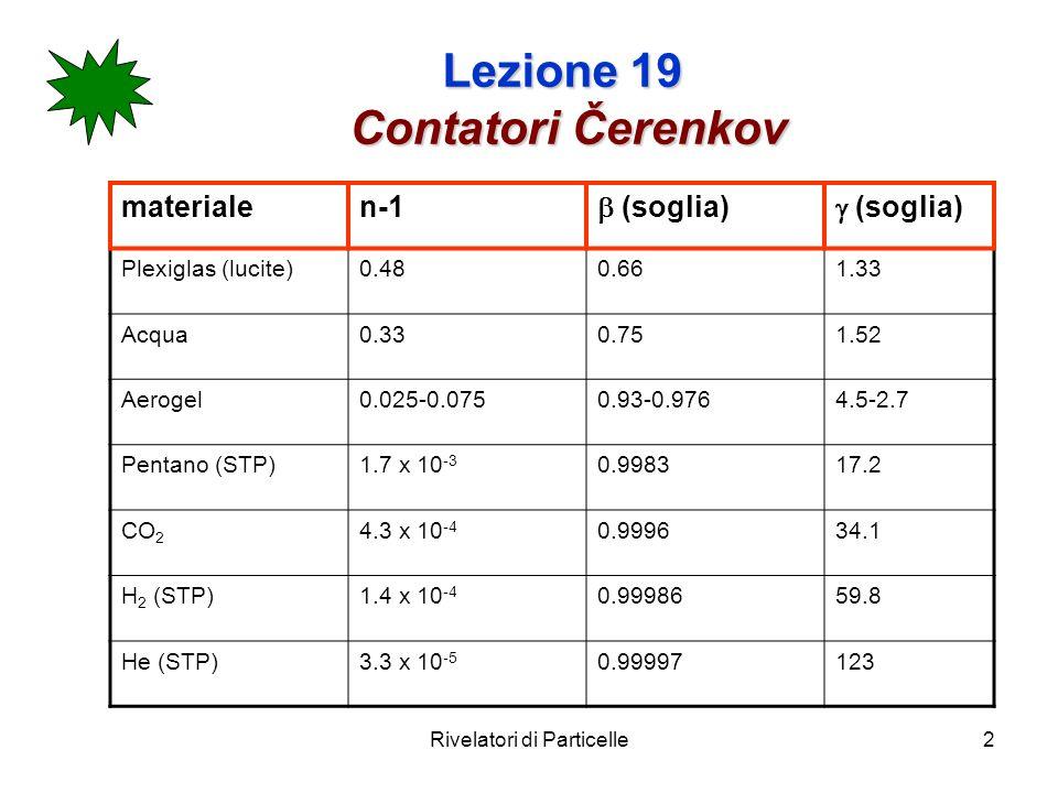 Rivelatori di Particelle3 Lezione 19 Contatori Čerenkov Ricordiamo inoltre che in un gas : n ~ 1+ P (P = pressione) Gas x 10 -4 H2H2 1.38 N2.97 Etilene7.2 CO 2 4.5 Propano10 Pentano17