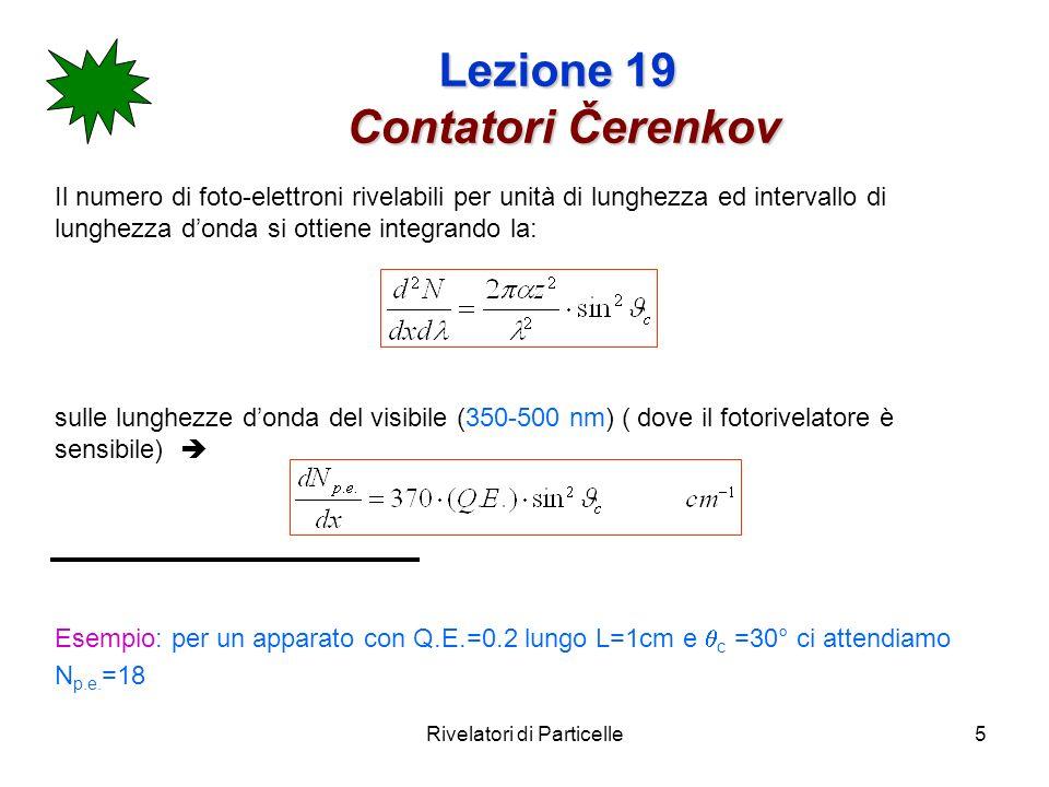 Rivelatori di Particelle16 Lezione 19 Contatori Čerenkov differenziali Attenzione al di sopra di 20-30 GeV, se non voglio avere dei Čerenkov troppo lunghi, conviene misurare langolo di Čerenkov.
