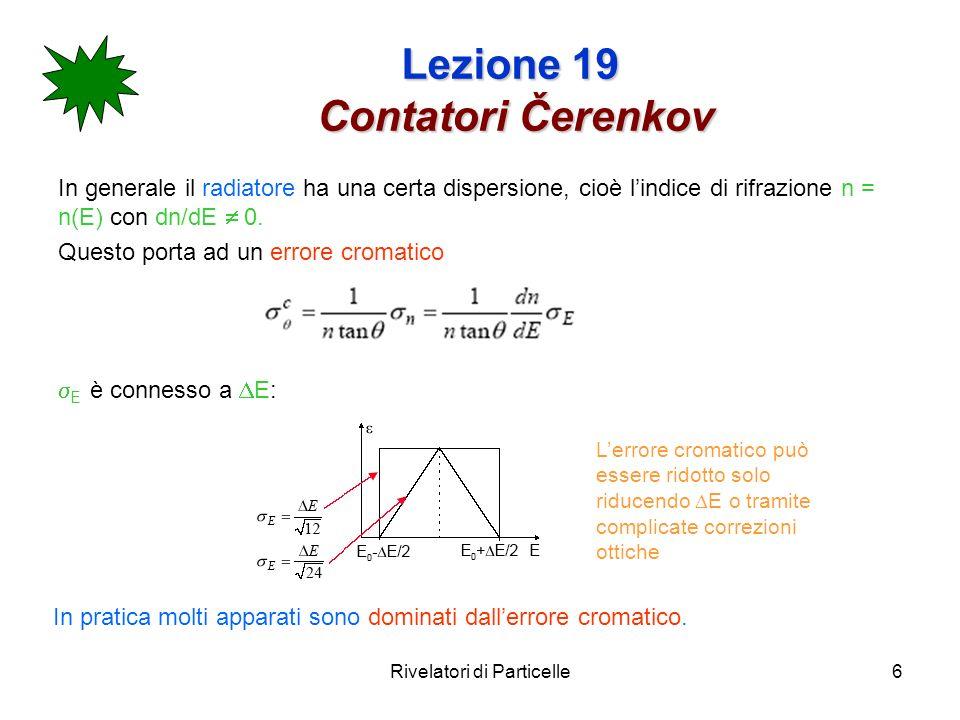 Rivelatori di Particelle7 Lezione 19 Contatori Čerenkov I contatori Čerenkov possono sfruttare: N ph ( ) : contatori a soglia (non misuro langolo di Cerenkov) ( ) : contatori differenziali e RICH