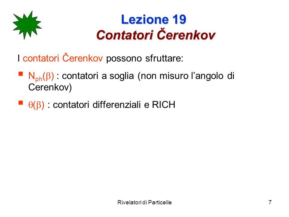 Rivelatori di Particelle18 Lezione 19 Contatori RICH Ring Imaging Čerenkov Counters ( RICH ) I RICH misurano langolo c intersecando il cono di luce Cerenkov con un piano fotosensibile............