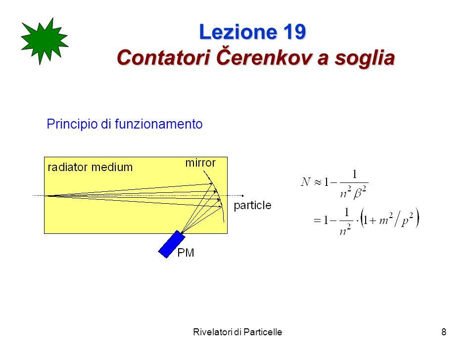 Rivelatori di Particelle9 Lezione 19 Contatori Čerenkov a soglia Consideriamo 2 particelle di masse m 1 ed m 2 e con lo stesso impulso p.