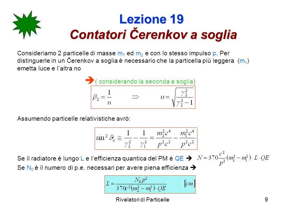 Rivelatori di Particelle10 Lezione 19 Contatori Čerenkov a soglia Esempio: Esempio: k,p a p=10 GeV/c m 1 =494 MeV/c 2 ; m 2 =938 MeV/c 2 ; N 0 =10; QE=0.25 Lindice di rifrazione deve essere scelto in modo da essere esattamente a soglia per i p (o appena sotto-soglia) cioè n=E/p=1.0044 e.g.