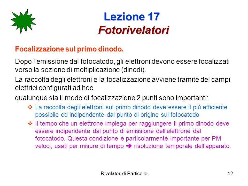 Rivelatori di Particelle12 Lezione 17 Fotorivelatori Focalizzazione sul primo dinodo. Dopo lemissione dal fotocatodo, gli elettroni devono essere foca