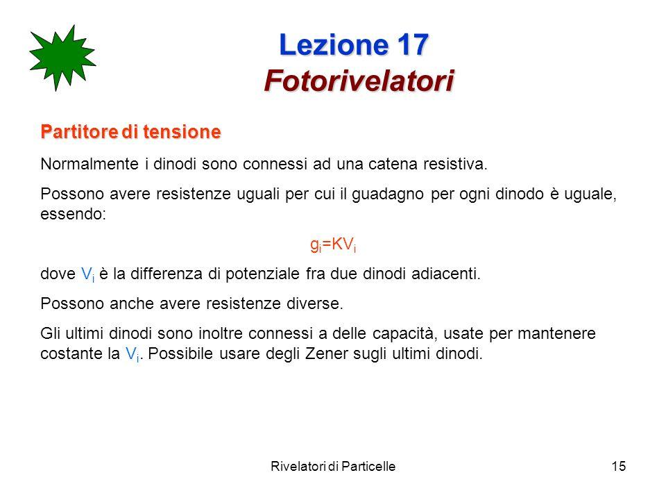 Rivelatori di Particelle15 Lezione 17 Fotorivelatori Partitore di tensione Normalmente i dinodi sono connessi ad una catena resistiva. Possono avere r