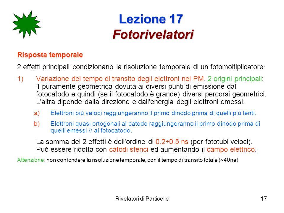 Rivelatori di Particelle17 Lezione 17 Fotorivelatori Risposta temporale 2 effetti principali condizionano la risoluzione temporale di un fotomoltiplic