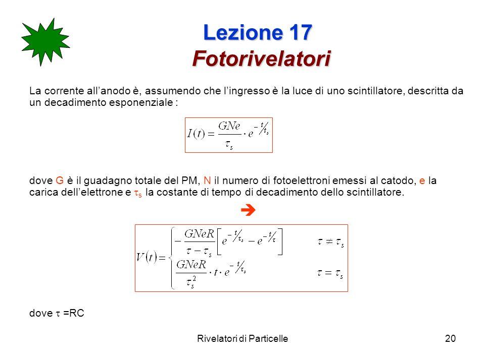 Rivelatori di Particelle20 Lezione 17 Fotorivelatori La corrente allanodo è, assumendo che lingresso è la luce di uno scintillatore, descritta da un d