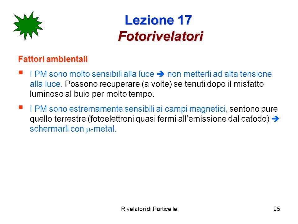 Rivelatori di Particelle25 Lezione 17 Fotorivelatori Fattori ambientali I PM sono molto sensibili alla luce non metterli ad alta tensione alla luce. P