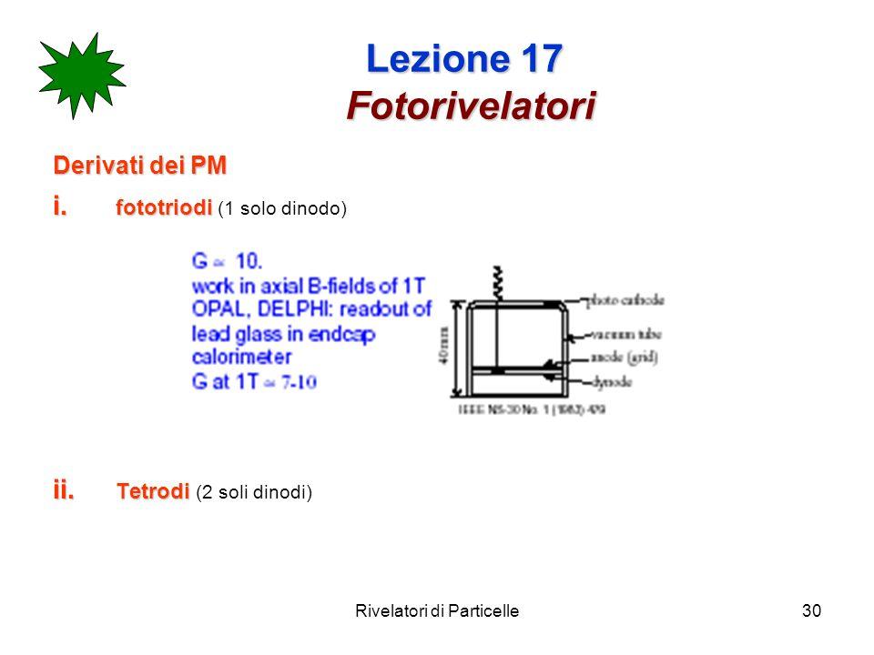 Rivelatori di Particelle30 Lezione 17 Fotorivelatori Derivati dei PM i. fototriodi i. fototriodi (1 solo dinodo) ii. Tetrodi ii. Tetrodi (2 soli dinod