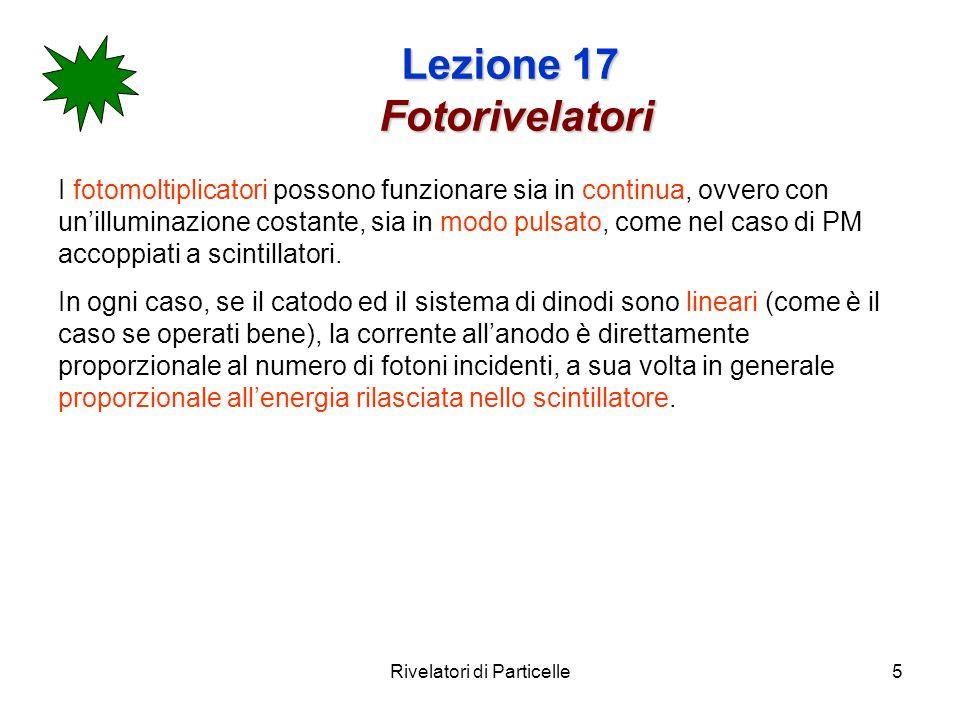 Rivelatori di Particelle5 Lezione 17 Fotorivelatori I fotomoltiplicatori possono funzionare sia in continua, ovvero con unilluminazione costante, sia