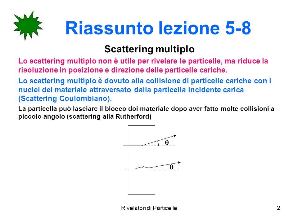 Rivelatori di Particelle2 Riassunto lezione 5-8 Scattering multiplo Lo scattering multiplo non è utile per rivelare le particelle, ma riduce la risolu