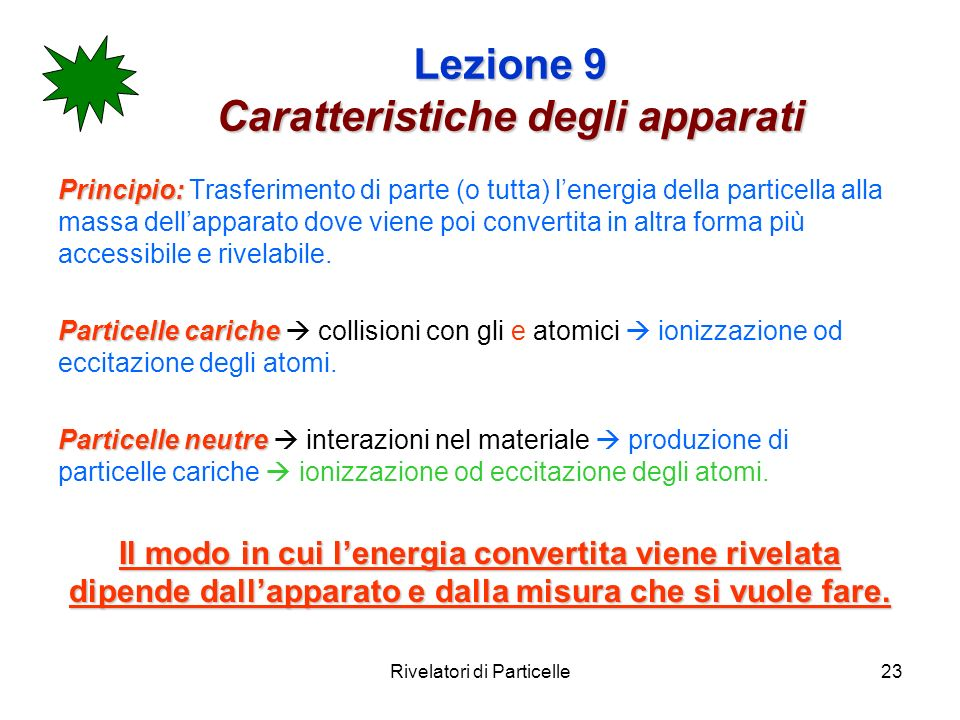 Rivelatori di Particelle23 Lezione 9 Caratteristiche degli apparati Principio: Principio: Trasferimento di parte (o tutta) lenergia della particella a