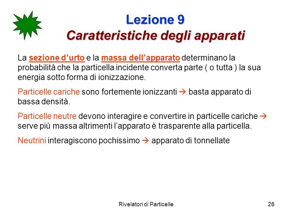 Rivelatori di Particelle26 Lezione 9 Caratteristiche degli apparati La sezione durto e la massa dellapparato determinano la probabilità che la partice