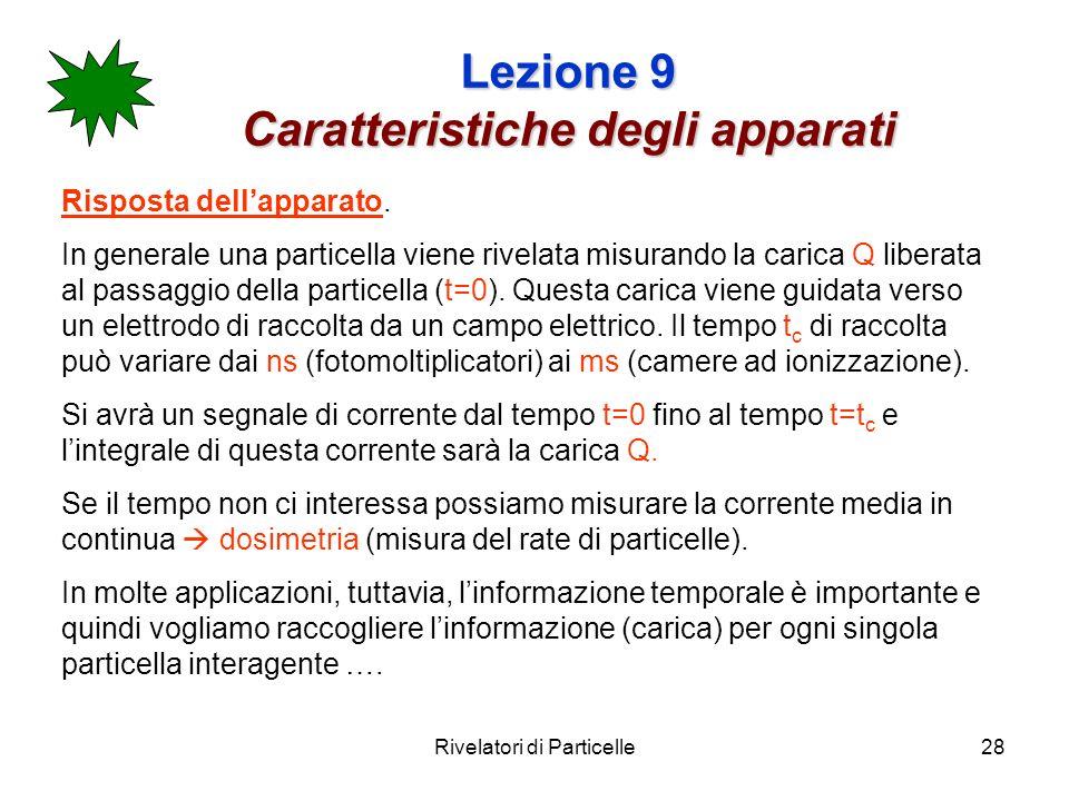 Rivelatori di Particelle28 Lezione 9 Caratteristiche degli apparati Risposta dellapparato. In generale una particella viene rivelata misurando la cari