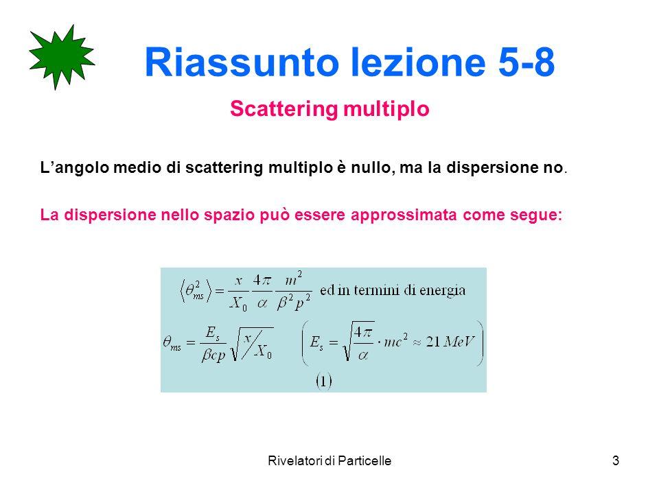 Rivelatori di Particelle3 Riassunto lezione 5-8 Scattering multiplo Langolo medio di scattering multiplo è nullo, ma la dispersione no. La dispersione